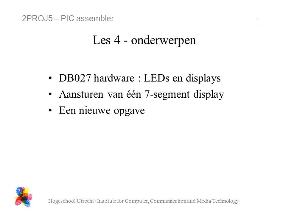 2PROJ5 – PIC assembler Hogeschool Utrecht / Institute for Computer, Communication and Media Technology 12 opdrachten les 4 : tellen tel op de 1 cijfer van het 7-segment display van 0 tot F (en dan weer opnieuw, bv 1 tikken per seconde) Gebruik een conversie subroutine in de stijl van de kwardraat-routine om te vertalen van een getal (0..F) naar het bitpatroon van de segmenten.