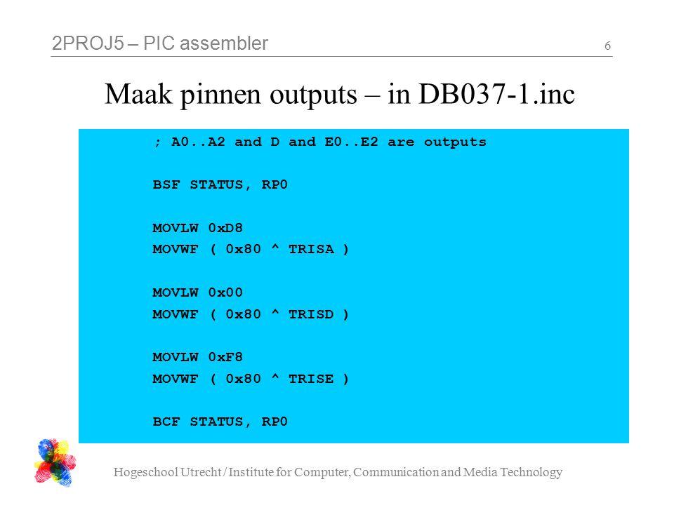 2PROJ5 – PIC assembler Hogeschool Utrecht / Institute for Computer, Communication and Media Technology 7 Selecteer en activeer LEDs – in DB037-1.inc ; activate the LEDs BSF PORTA_SHADOW, 2 CALL PORTA_FLUSH MOVLW H 04 MOVWF PORTE_SHADOW CALL PORTE_FLUSH MOVLW H 55 ^ H FF MOVWF PORTD_SHADOW CALL PORTD_FLUSH