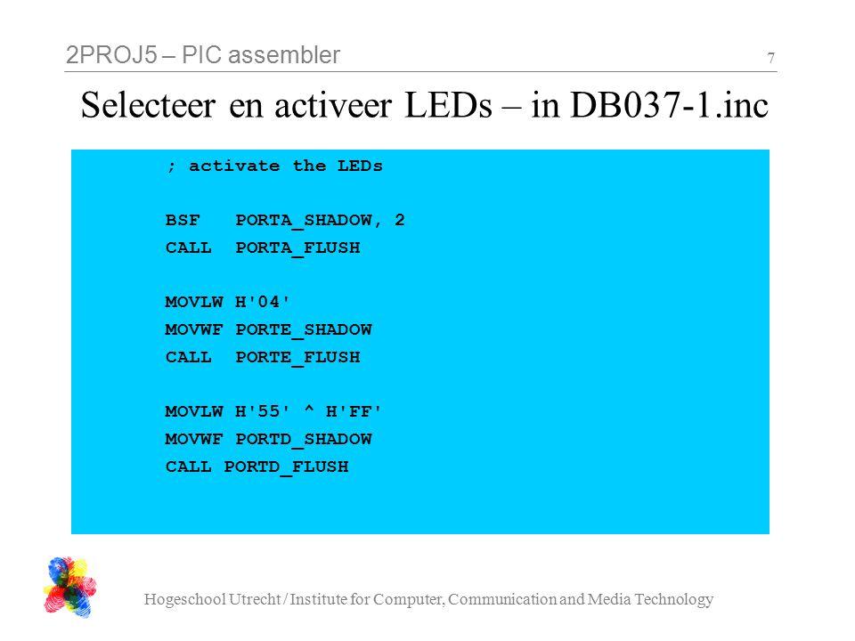2PROJ5 – PIC assembler Hogeschool Utrecht / Institute for Computer, Communication and Media Technology 8 Aansturen van één 7-segment display Pinnen output maken: gebeurt al in DB037-01.inc Selecteer het meest rechter display: Schrijf de juiste waarde naar poort E Activeer de juiste segmenten: Schrijf de juiste waarde naar poort D