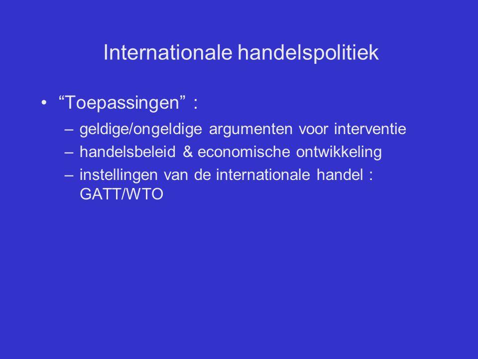 """Internationale handelspolitiek """"Toepassingen"""" : –geldige/ongeldige argumenten voor interventie –handelsbeleid & economische ontwikkeling –instellingen"""