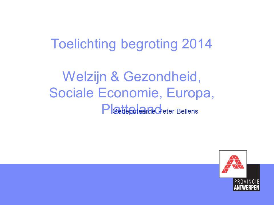 Toelichting begroting 2014 Welzijn & Gezondheid, Sociale Economie, Europa, Platteland Gedeputeerde Peter Bellens