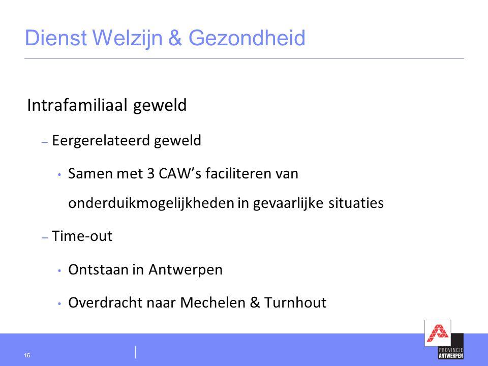 Dienst Welzijn & Gezondheid Intrafamiliaal geweld – Eergerelateerd geweld Samen met 3 CAW's faciliteren van onderduikmogelijkheden in gevaarlijke situaties – Time-out Ontstaan in Antwerpen Overdracht naar Mechelen & Turnhout 15