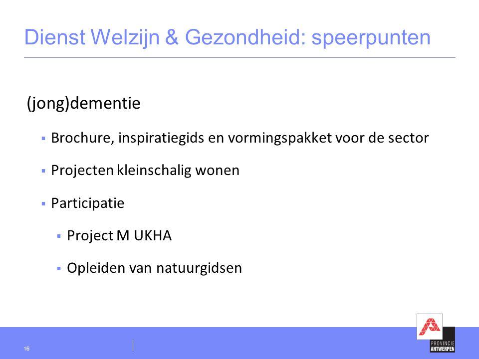 Dienst Welzijn & Gezondheid: speerpunten (jong)dementie  Brochure, inspiratiegids en vormingspakket voor de sector  Projecten kleinschalig wonen  Participatie  Project M UKHA  Opleiden van natuurgidsen 16