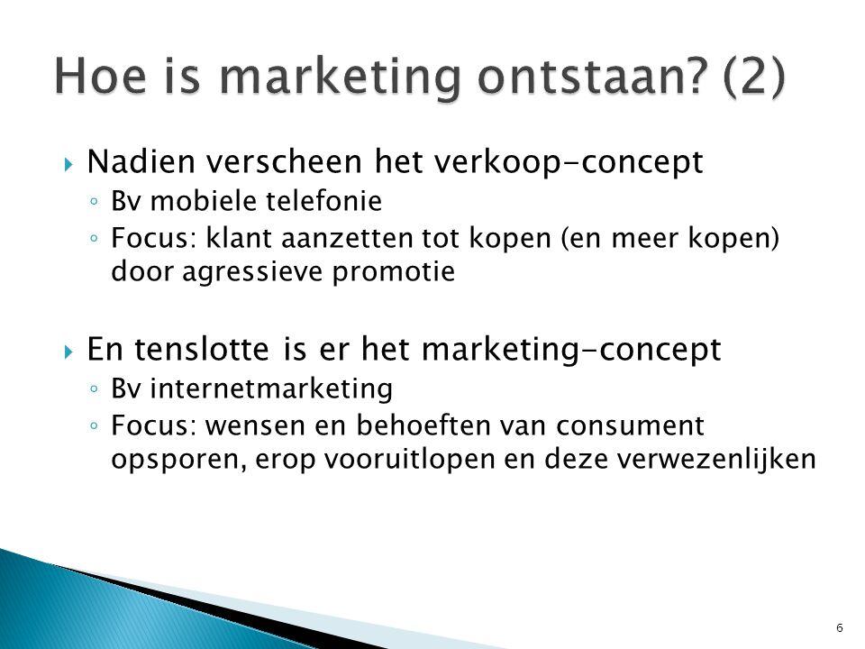  Nadien verscheen het verkoop-concept ◦ Bv mobiele telefonie ◦ Focus: klant aanzetten tot kopen (en meer kopen) door agressieve promotie  En tenslotte is er het marketing-concept ◦ Bv internetmarketing ◦ Focus: wensen en behoeften van consument opsporen, erop vooruitlopen en deze verwezenlijken 6