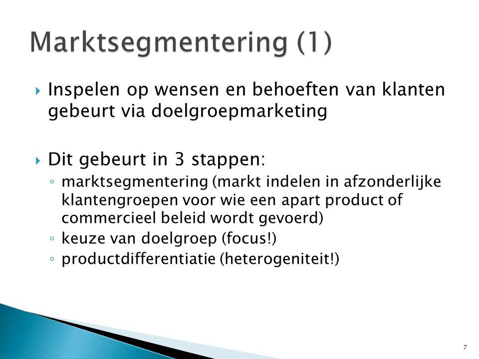  Inspelen op wensen en behoeften van klanten gebeurt via doelgroepmarketing  Dit gebeurt in 3 stappen: ◦ marktsegmentering (markt indelen in afzonderlijke klantengroepen voor wie een apart product of commercieel beleid wordt gevoerd) ◦ keuze van doelgroep (focus!) ◦ productdifferentiatie (heterogeniteit!) 7