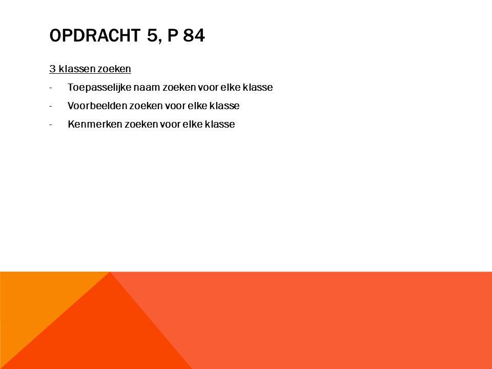 OPDRACHT 5, P 84 3 klassen zoeken -Toepasselijke naam zoeken voor elke klasse -Voorbeelden zoeken voor elke klasse -Kenmerken zoeken voor elke klasse