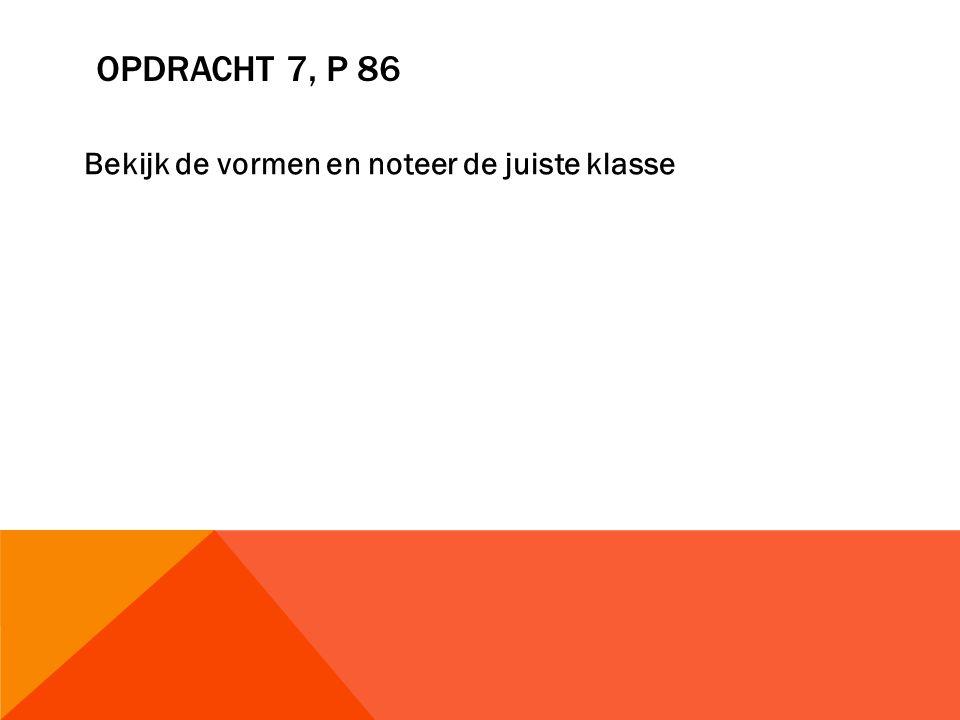 OPDRACHT 7, P 86 Bekijk de vormen en noteer de juiste klasse