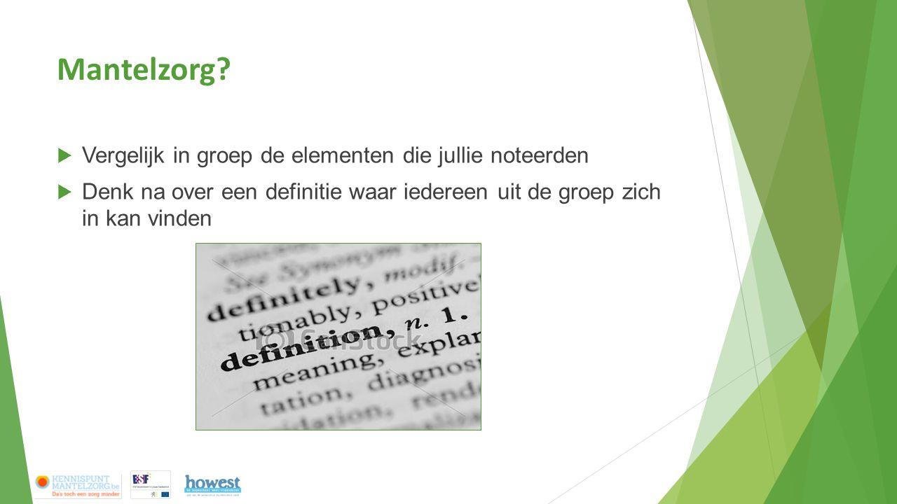 Mantelzorg?  Vergelijk in groep de elementen die jullie noteerden  Denk na over een definitie waar iedereen uit de groep zich in kan vinden
