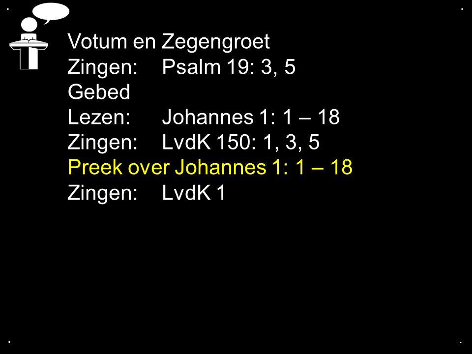 .... Votum en Zegengroet Zingen:Psalm 19: 3, 5 Gebed Lezen: Johannes 1: 1 – 18 Zingen:LvdK 150: 1, 3, 5 Preek over Johannes 1: 1 – 18 Zingen:LvdK 1