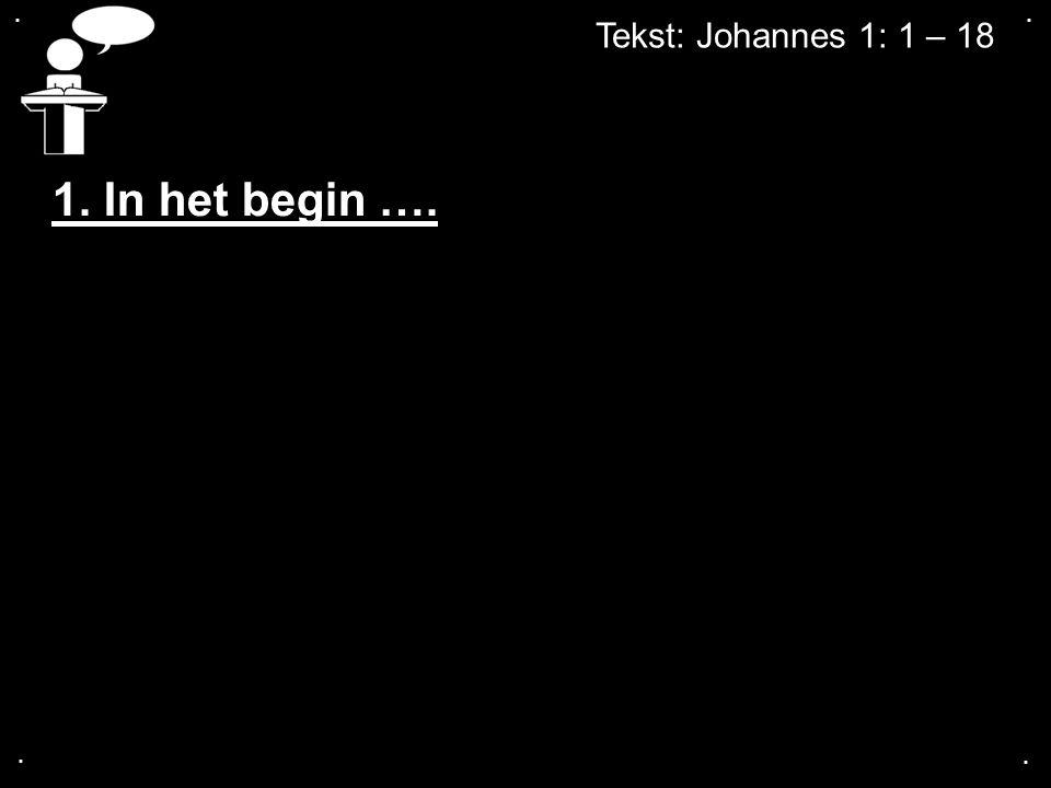 .... Tekst: Johannes 1: 1 – 18 1. In het begin ….