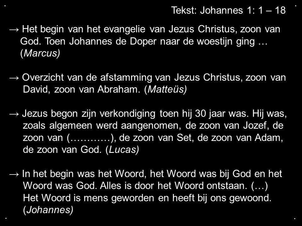 .... Tekst: Johannes 1: 1 – 18 → Het begin van het evangelie van Jezus Christus, zoon van God. Toen Johannes de Doper naar de woestijn ging … (Marcus)