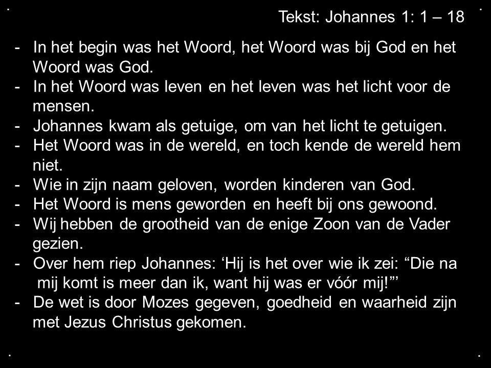.... Tekst: Johannes 1: 1 – 18 -In het begin was het Woord, het Woord was bij God en het Woord was God. -In het Woord was leven en het leven was het l