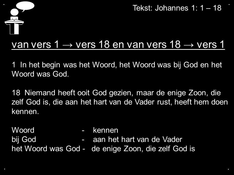 .... Tekst: Johannes 1: 1 – 18 van vers 1 → vers 18 en van vers 18 → vers 1 1 In het begin was het Woord, het Woord was bij God en het Woord was God.