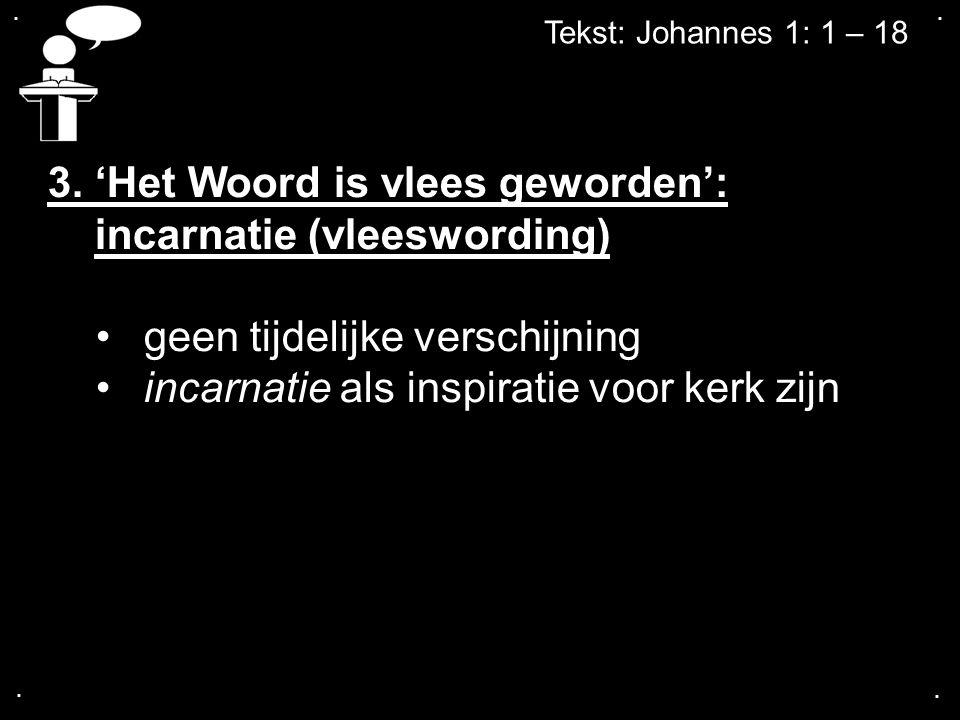 .... Tekst: Johannes 1: 1 – 18 3. 'Het Woord is vlees geworden': incarnatie (vleeswording) geen tijdelijke verschijning incarnatie als inspiratie voor