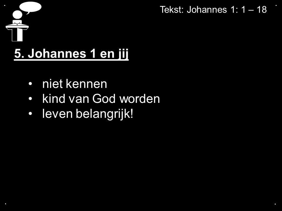 .... Tekst: Johannes 1: 1 – 18 5. Johannes 1 en jij niet kennen kind van God worden leven belangrijk!