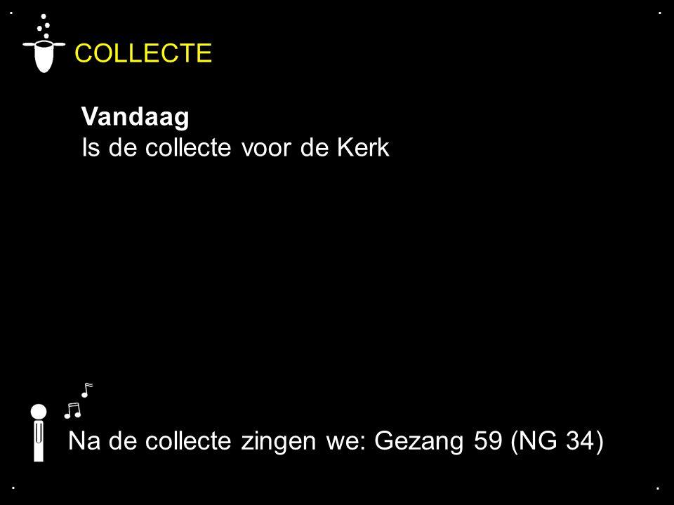 .... COLLECTE Vandaag Is de collecte voor de Kerk Na de collecte zingen we: Gezang 59 (NG 34)