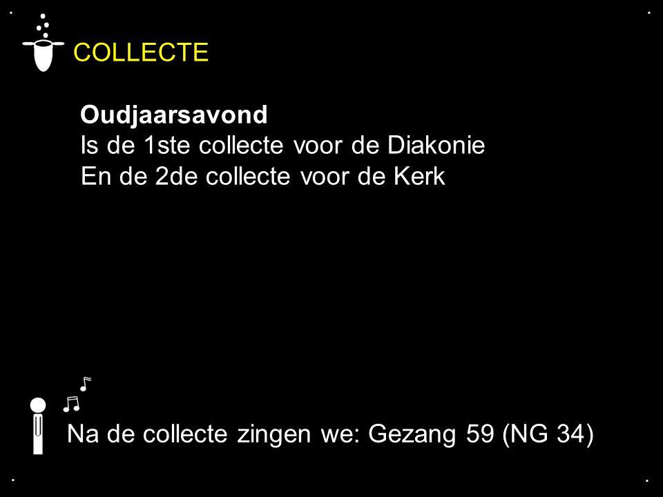 .... COLLECTE Oudjaarsavond Is de 1ste collecte voor de Diakonie En de 2de collecte voor de Kerk Na de collecte zingen we: Gezang 59 (NG 34)