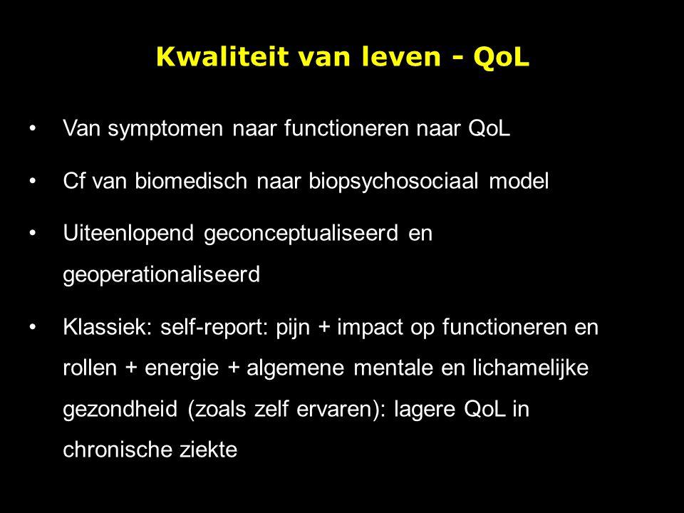 Kwaliteit van leven - QoL Van symptomen naar functioneren naar QoL Cf van biomedisch naar biopsychosociaal model Uiteenlopend geconceptualiseerd en ge