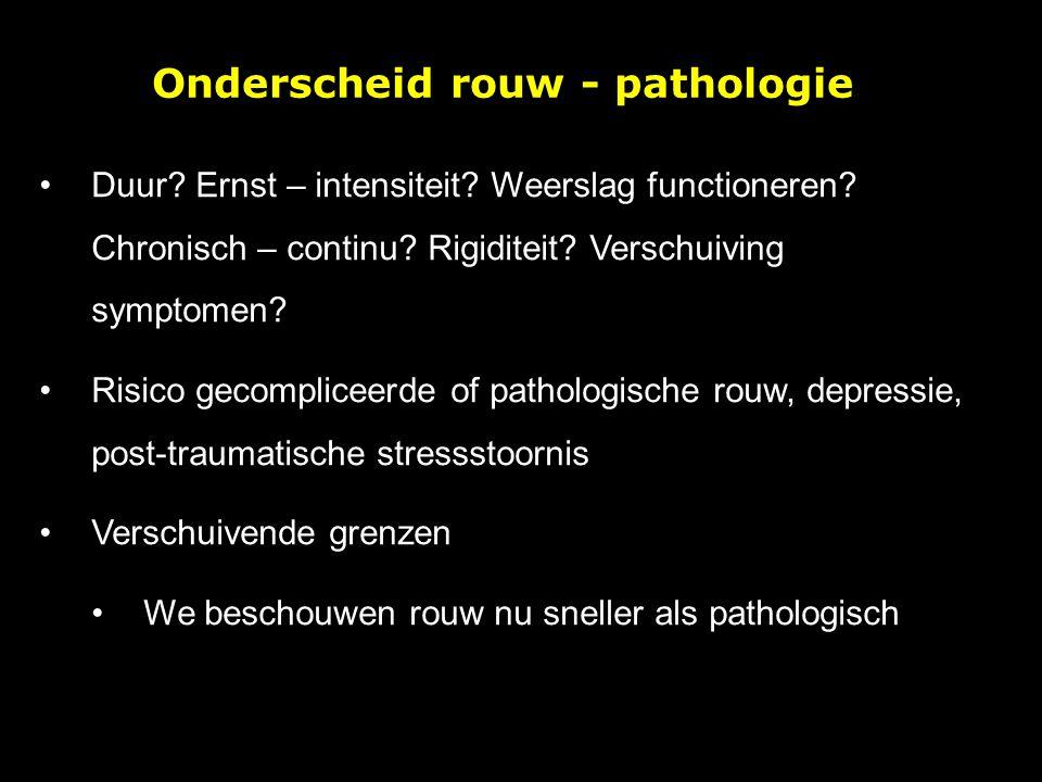 Onderscheid rouw - pathologie Duur? Ernst – intensiteit? Weerslag functioneren? Chronisch – continu? Rigiditeit? Verschuiving symptomen? Risico gecomp