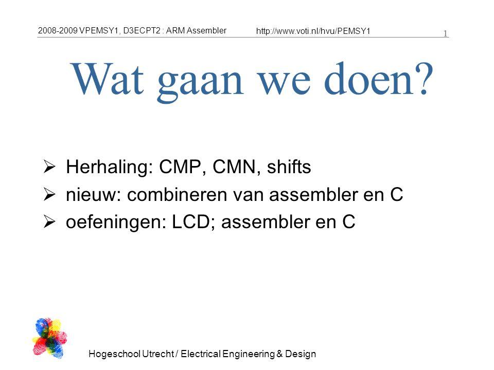 2008-2009 VPEMSY1, D3ECPT2 : ARM Assembler http://www.voti.nl/hvu/PEMSY1 1 Hogeschool Utrecht / Electrical Engineering & Design 1  Herhaling: CMP, CMN, shifts  nieuw: combineren van assembler en C  oefeningen: LCD; assembler en C