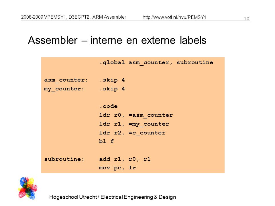 2008-2009 VPEMSY1, D3ECPT2 : ARM Assembler http://www.voti.nl/hvu/PEMSY1 10 Hogeschool Utrecht / Electrical Engineering & Design 10.global asm_counter, subroutine asm_counter:.skip 4 my_counter:.skip 4.code ldr r0, =asm_counter ldr r1, =my_counter ldr r2, =c_counter bl f subroutine:add r1, r0, r1 mov pc, lr Assembler – interne en externe labels