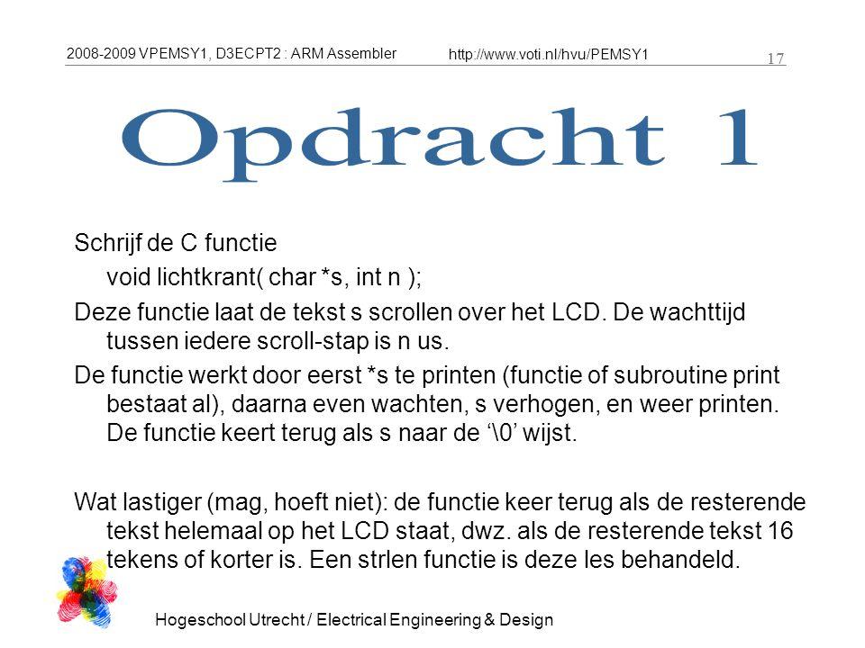 2008-2009 VPEMSY1, D3ECPT2 : ARM Assembler http://www.voti.nl/hvu/PEMSY1 17 Hogeschool Utrecht / Electrical Engineering & Design 17 Schrijf de C functie void lichtkrant( char *s, int n ); Deze functie laat de tekst s scrollen over het LCD.