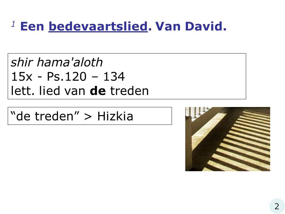 """1 Een bedevaartslied. Van David. shir hama'aloth 15x - Ps.120 – 134 lett. lied van de treden """"de treden"""" > Hizkia 2"""