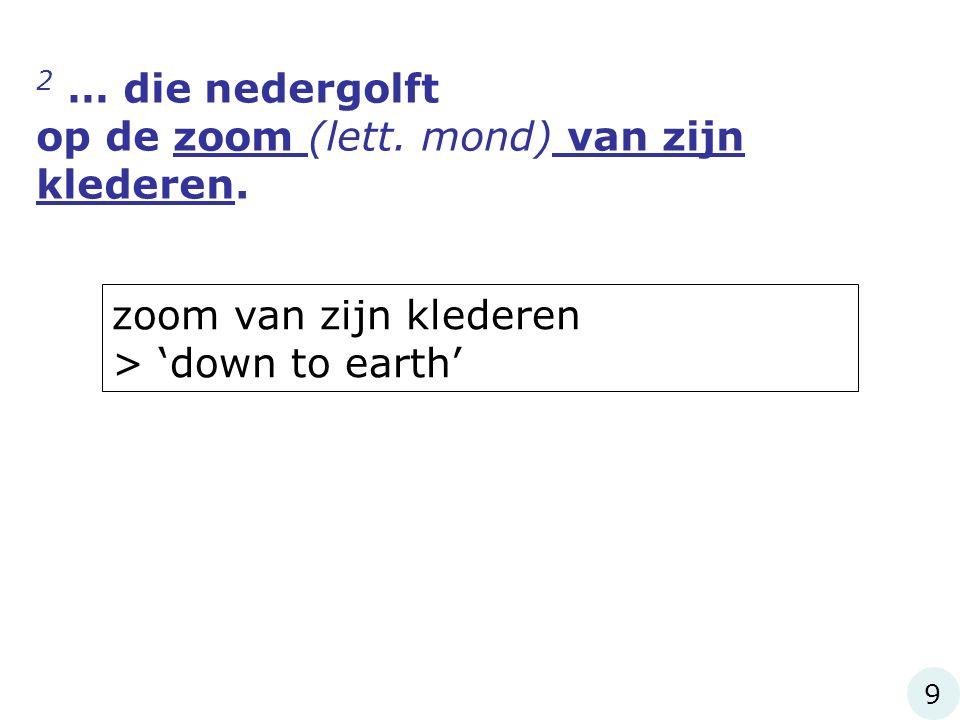 2 … die nedergolft op de zoom (lett. mond) van zijn klederen. 9 zoom van zijn klederen > 'down to earth'