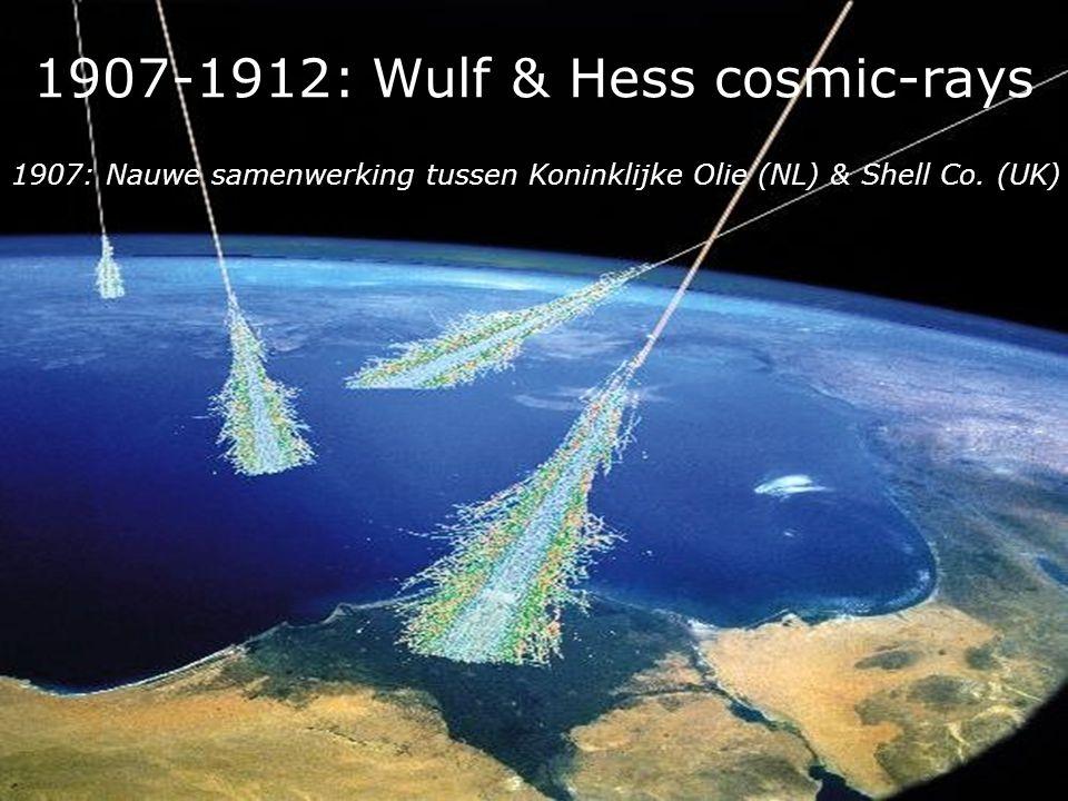 1907-1912: Wulf & Hess cosmic-rays 1907: Nauwe samenwerking tussen Koninklijke Olie (NL) & Shell Co. (UK)