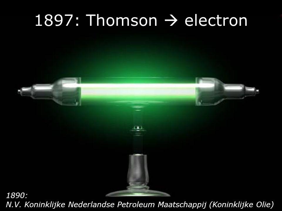 1897: Thomson  electron 1890: N.V. Koninklijke Nederlandse Petroleum Maatschappij (Koninklijke Olie)