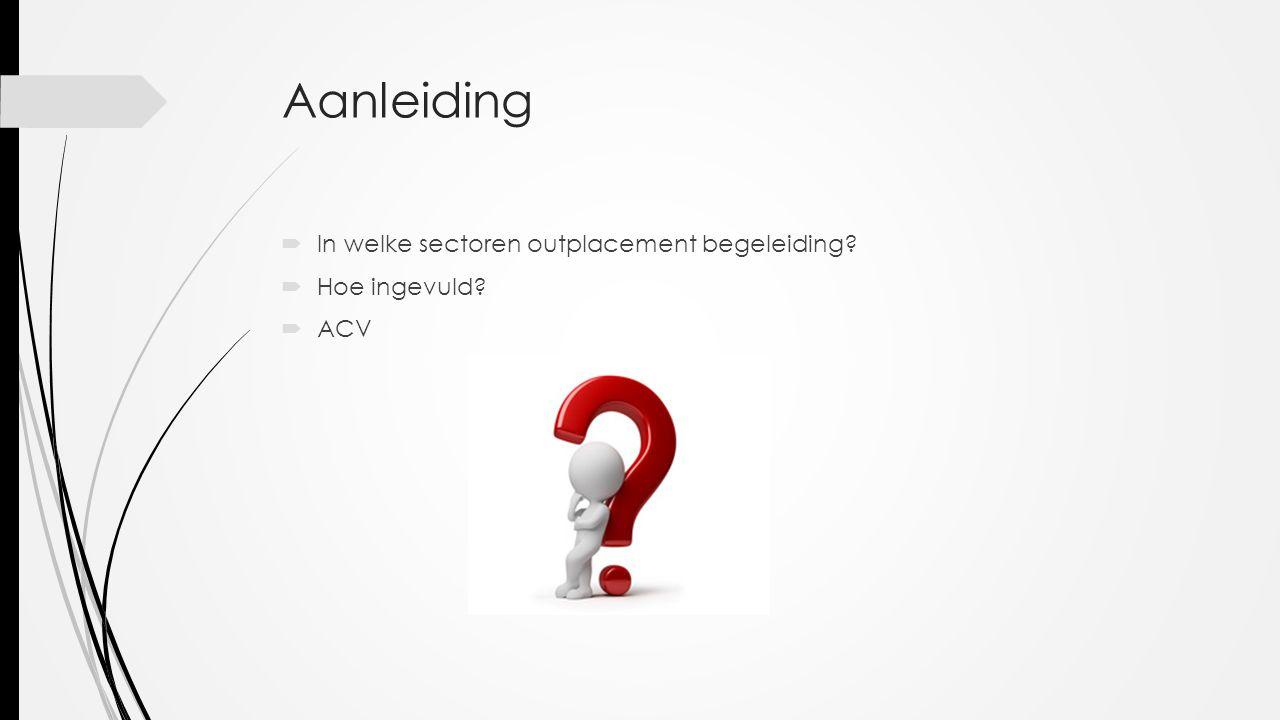 Aanleiding  In welke sectoren outplacement begeleiding?  Hoe ingevuld?  ACV