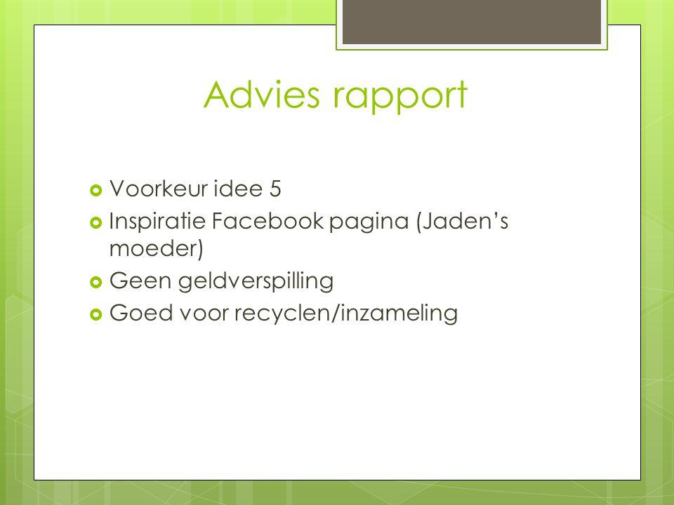 Advies rapport  Voorkeur idee 5  Inspiratie Facebook pagina (Jaden's moeder)  Geen geldverspilling  Goed voor recyclen/inzameling