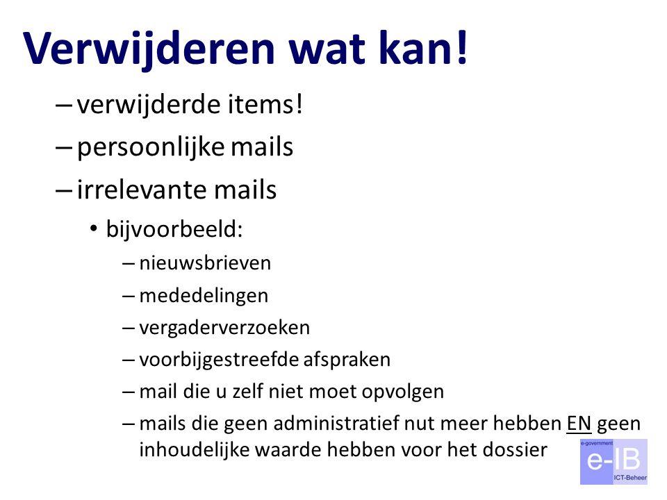 Verwijderen wat kan! – verwijderde items! – persoonlijke mails – irrelevante mails bijvoorbeeld: – nieuwsbrieven – mededelingen – vergaderverzoeken –