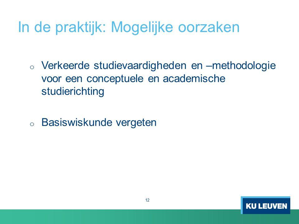In de praktijk: Mogelijke oorzaken o Verkeerde studievaardigheden en –methodologie voor een conceptuele en academische studierichting o Basiswiskunde vergeten 12