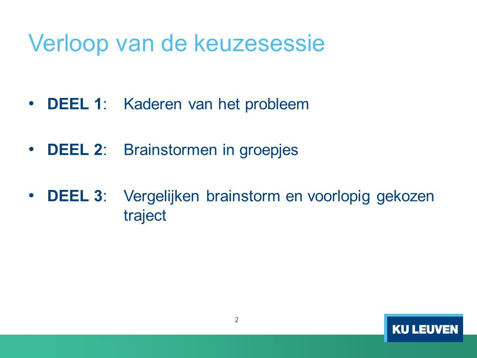 Verloop van de keuzesessie 2 DEEL 1: Kaderen van het probleem DEEL 2: Brainstormen in groepjes DEEL 3: Vergelijken brainstorm en voorlopig gekozen traject
