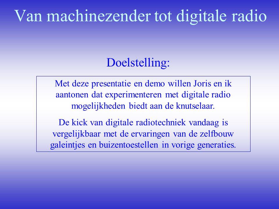 Van machinezender tot digitale radio Doelstelling: Met deze presentatie en demo willen Joris en ik aantonen dat experimenteren met digitale radio moge