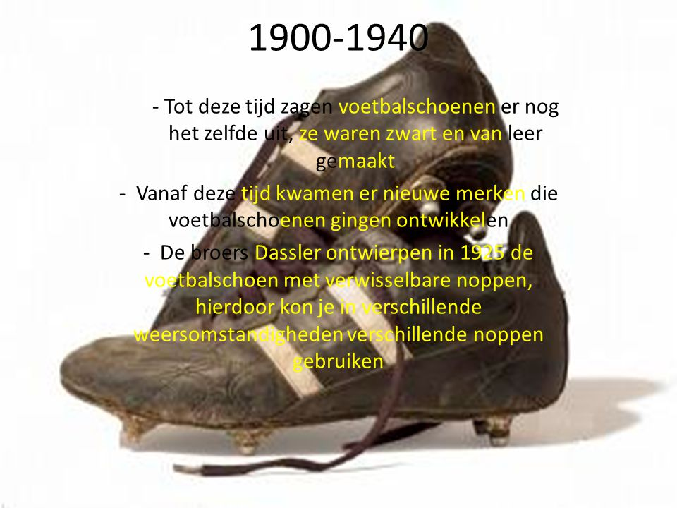 1940-1960 - Er kwamen 2 nieuwe merken die voetbalschoenen gingen ontwerpen ( Adidas en Puma ) - Er was een groeiende vraag naar een verbeterde voetbalschoen - Adidas en Puma ontwierpen de schoenen met verwisselbare noppen ( weersomstandigheden) - De schoenen werden van leer gemaakt en hadden zoals je ziet een hogere enkel