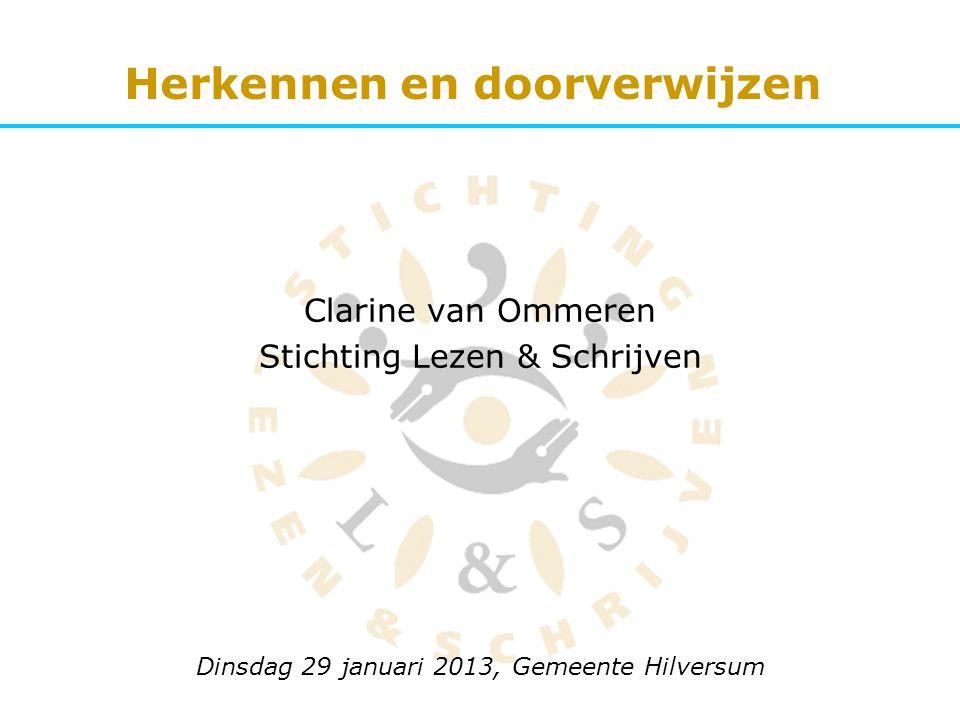 Clarine van Ommeren Stichting Lezen & Schrijven Dinsdag 29 januari 2013, Gemeente Hilversum Herkennen en doorverwijzen