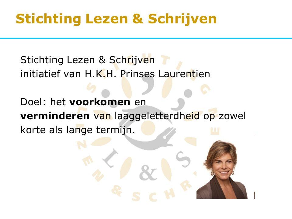 Stichting Lezen & Schrijven initiatief van H.K.H. Prinses Laurentien Doel: het voorkomen en verminderen van laaggeletterdheid op zowel korte als lange
