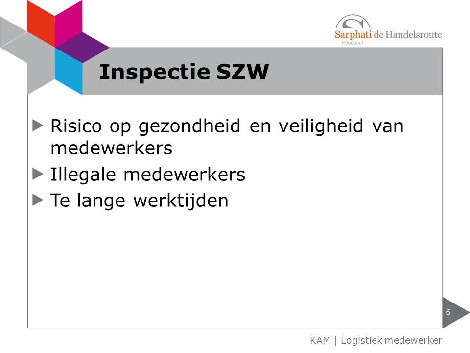 Risico op gezondheid en veiligheid van medewerkers Illegale medewerkers Te lange werktijden 6 KAM | Logistiek medewerker Inspectie SZW