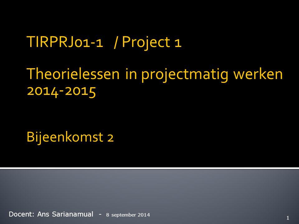 TIRPRJ01-1 / Project 1 Theorielessen in projectmatig werken 2014-2015 Bijeenkomst 2 Docent: Ans Sarianamual - 8 september 2014 1