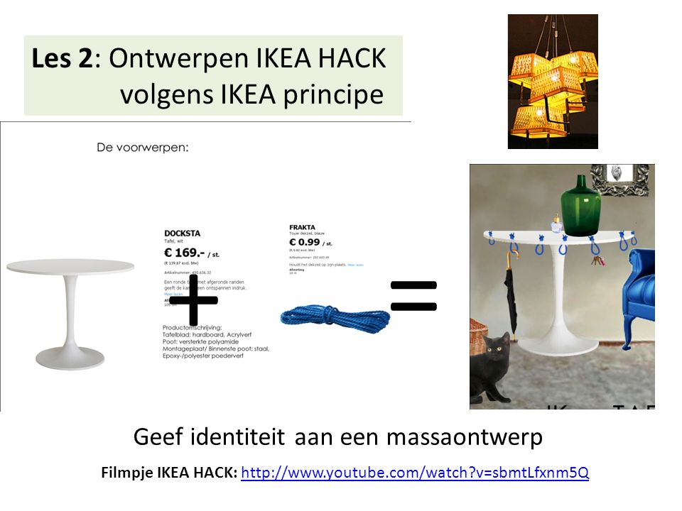 Les 2: Ontwerpen IKEA HACK volgens IKEA principe + = Filmpje IKEA HACK: http://www.youtube.com/watch?v=sbmtLfxnm5Qhttp://www.youtube.com/watch?v=sbmtLfxnm5Q Geef identiteit aan een massaontwerp