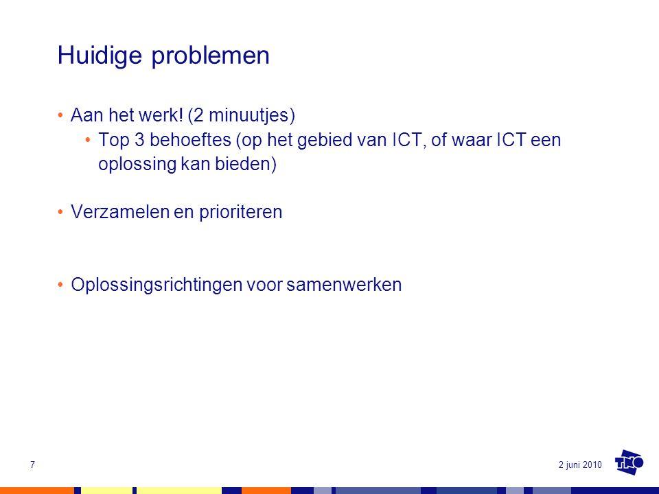 2 juni 20107 Huidige problemen Aan het werk! (2 minuutjes) Top 3 behoeftes (op het gebied van ICT, of waar ICT een oplossing kan bieden) Verzamelen en