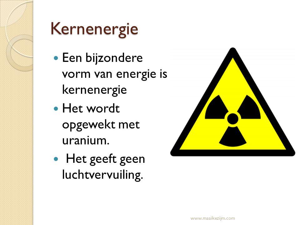 Kernenergie Een bijzondere vorm van energie is kernenergie Het wordt opgewekt met uranium. Het geeft geen luchtvervuiling. www.maaikezijm.com