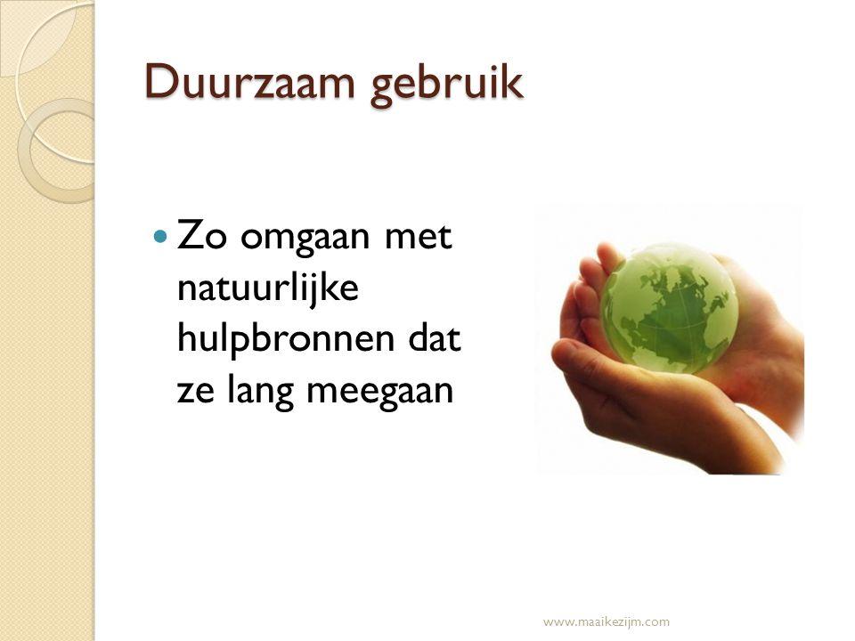 Duurzaam gebruik Zo omgaan met natuurlijke hulpbronnen dat ze lang meegaan www.maaikezijm.com