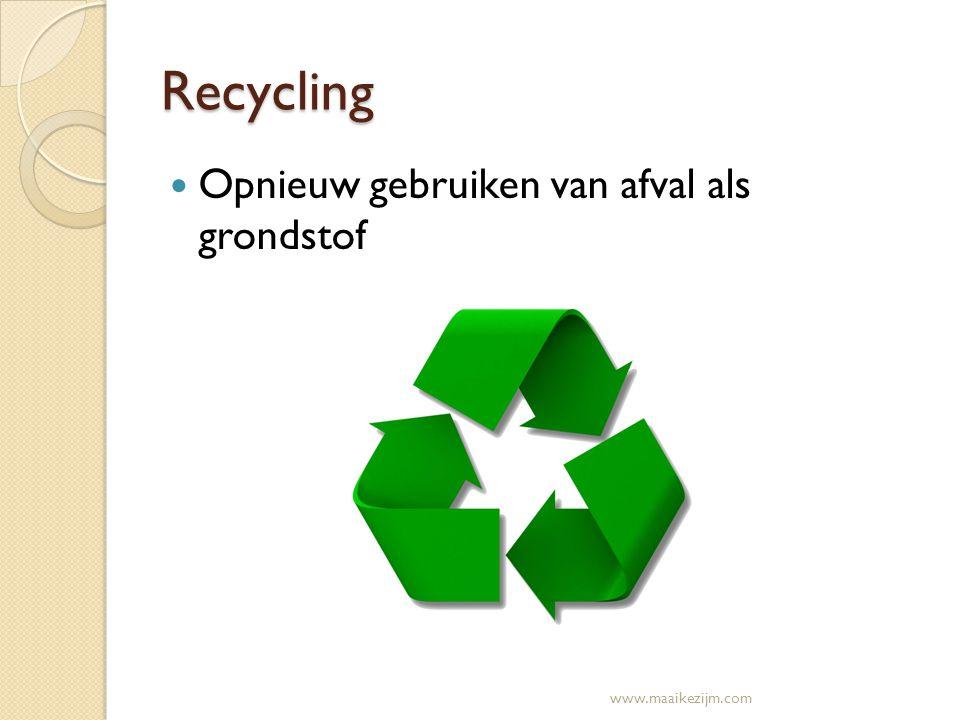 Recycling Opnieuw gebruiken van afval als grondstof www.maaikezijm.com