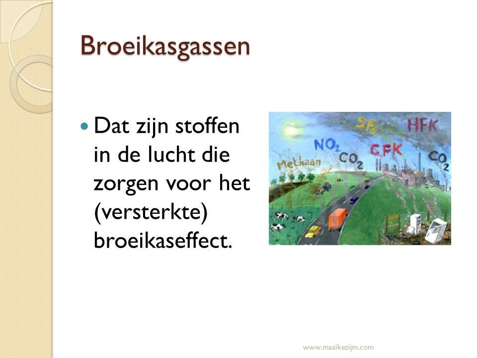 Broeikasgassen Dat zijn stoffen in de lucht die zorgen voor het (versterkte) broeikaseffect. www.maaikezijm.com