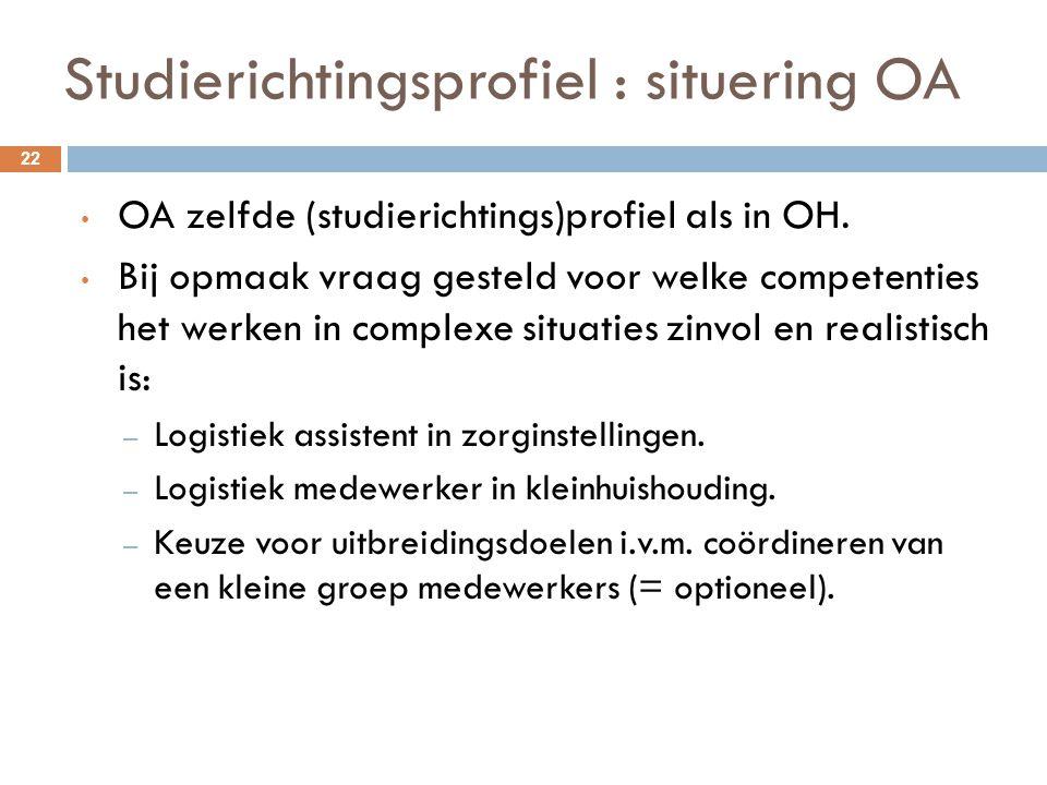 Studierichtingsprofiel : situering OA 22 OA zelfde (studierichtings)profiel als in OH. Bij opmaak vraag gesteld voor welke competenties het werken in