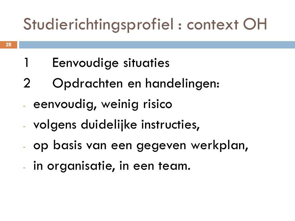 Studierichtingsprofiel : context OH 28 1Eenvoudige situaties 2Opdrachten en handelingen: - eenvoudig, weinig risico - volgens duidelijke instructies,