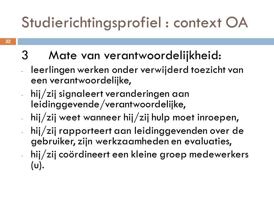 Studierichtingsprofiel : context OA 32 3Mate van verantwoordelijkheid: - leerlingen werken onder verwijderd toezicht van een verantwoordelijke, - hij/